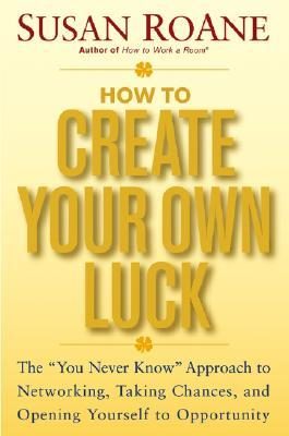 """How to Create Your Own Luck: The """"You Never Know"""" Approach to Networking, Taking Chances, and Opening Yourself to Opportunity"""
