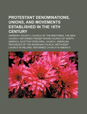 Protestant Denominations, Unions, and Movements Established in the 18th Century: Harmony Society, Church of the Brethren, the New Church  by  Source Wikipedia