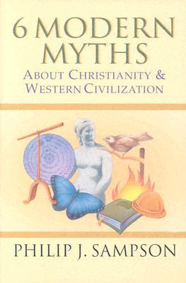 6 Modern Myths about Christianity & Western Civilization by Philip J. Sampson