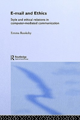 Email and Ethics: Style and Ethical Relations in Computer-Mediated Communications (Routledge Studies in Contemporary Philosophy)