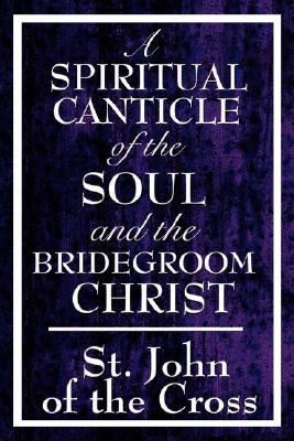 A Spiritual Canticle of the Soul and the Bridegroom Christ by Juan de la Cruz