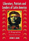 Liberators, Patriots and Leaders of Latin America: 32 Biographies