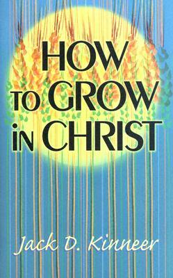 How to Grow in Christ by Jack D. Kinneer