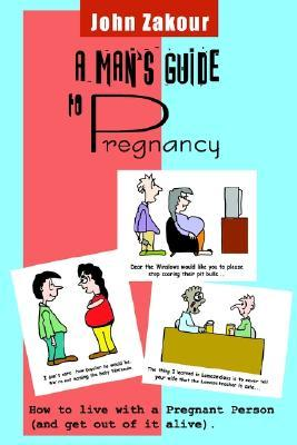 A Mans Guide to Pregnancy by John Zakour