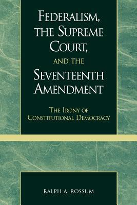 Federalism, the Supreme Court, and the Seventeenth Amendment by Ralph A. Rossum