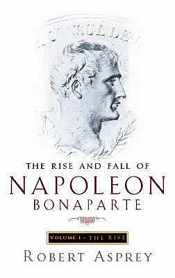 The Rise And Fall Of Napoleon Bonaparte Vol. 1 - The Rise by Robert B. Asprey