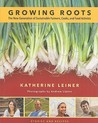 Growing Roots: The New Generation of Sustainable Farmers, Cooks, and Food Activists Stories and Recipes from Young People Eating What they Sow