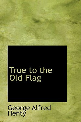 True to the Old Flag by G.A. Henty