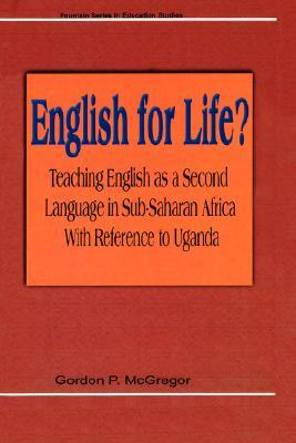 English for Life? Teaching English as a Second Language in Sub-Saharan Africa with Reference to Uganda Gordan P. McGregor