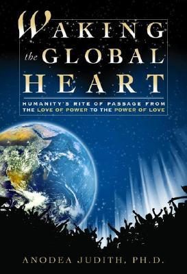 Waking the Global Heart by Anodea Judith