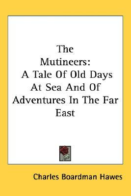 The Mutineers: A Tale of Old Days at Sea and of Adventures in the Far East