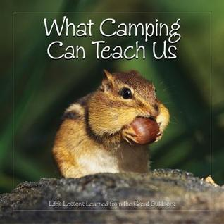 "What Camping Can Teach Us: Life""s Lessons Learned from the Great Outdoors (Feb 2006)"