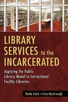 Library Services to the Incarcerated: Applying the Public Library Model in Correctional Facility Libraries