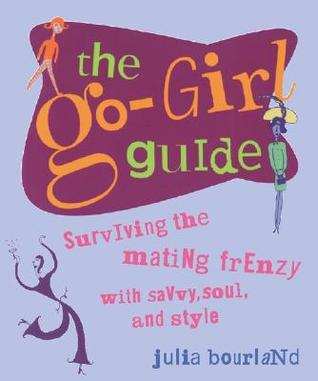The Go Girl Guide: Surviving the mating frenzy with savvy, soul and style