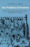 The Problem of Freedom: Race, Labor, and Politics in Jamaica and Britain, 1832-1938