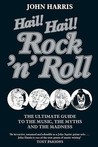 Hail! Hail! Rock'n'Roll: The Ultimate Guide to the Music, the Myths and the Madness