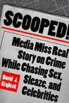 Scooped!: Media Miss Real Story on Crime While Chasing Sex, Sleaze, and Celebrities
