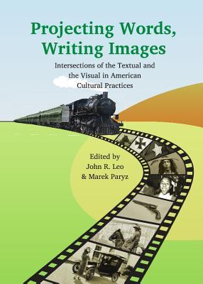Projecting Words, Writing Images: Intersections of the Textual and the Visual in American Cultural Practices