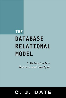 The Database Relational Model: A Retrospective Review And Analysis: A Historical Account And Assessment Of E. F. Codds Contribution To The Field Of Database Technology
