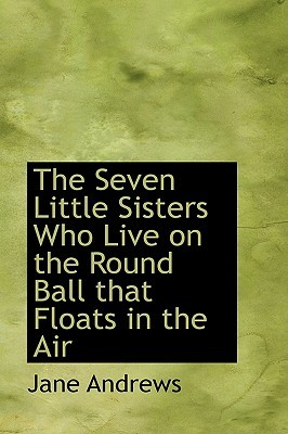 The Seven Little Sisters Who Live on the Round Ball That Floa... by Jane  Andrews