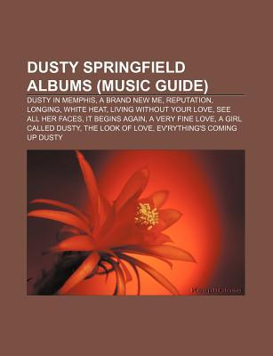 Dusty Springfield Albums (Music Guide): Dusty in Memphis, a Brand New Me, Reputation, Longing, White Heat, Living Without Your Love  by  Books LLC