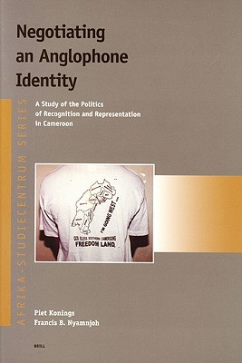 Negotiating an Anglophone Identity: A Study of the Politics of Recognition and Representation Ina Study of the Politics of Recognition and Representation in Cameroon Cameroon