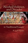 Alcohol, Violence, And Disorder In Traditional Europe (Early Modern Studies (Truman State Univ Pr))