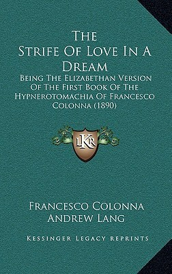 The Strife of Love in a Dream: Being the Elizabethan Version of the First Book of the Hypnerotomachia of Francesco Colonna (1890)