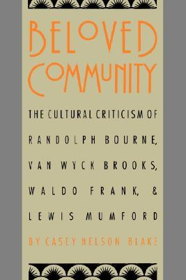 Beloved Community: The Cultural Criticism of Randolph Bourne, Van Wyck Brooks, Waldo Frank, and Lewis Mumford