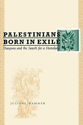 Palestinians Born in Exile: Diaspora and the Search for a Homeland Juliane Hammer