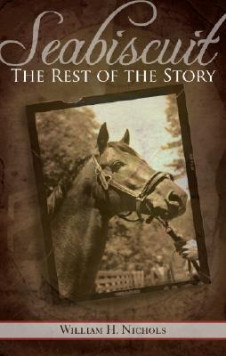 Seabiscuit, the Rest of the Story by William H. Nichols