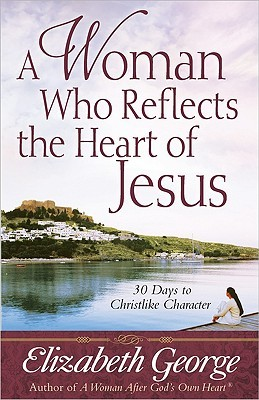 A Woman Who Reflects the Heart of Jesus: 30 Days to Christlike Character
