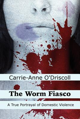 The Worm Fiasco- A True Portrayal of Domestic Violence by Carrie-Anne O'Driscoll