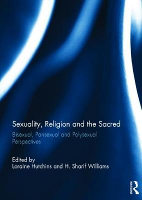 Sexuality, Religion and the Sacred: Bisexual, Pansexual and Polysexual Perspectives  by  Loraine Hutchins