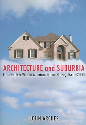 Architecture and Suburbia: From English Villa to American Dream House, 1690-2000