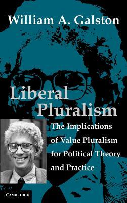 Liberal Pluralism: The Implications of Value Pluralism for Political Theory and Practice