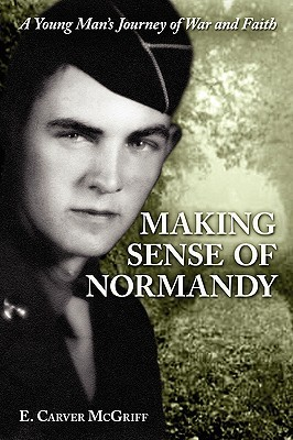 Making Sense of Normandy: A Young Mans Journey of Faith and War