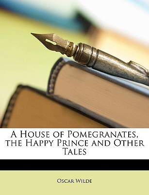 A House of Pomegranates, the Happy Prince and Other Tales by Oscar Wilde