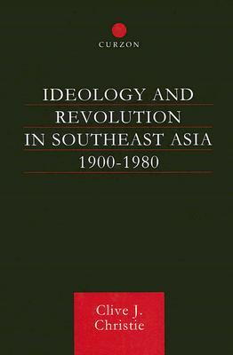 Ideology and Revolution in Southeast Asia 1900-1980: Political Ideas of the Anti-Colonial Era