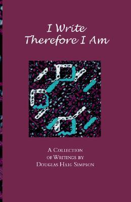 I Write Therefore I Am: A Collection of Writings by Douglas Haig Simpson
