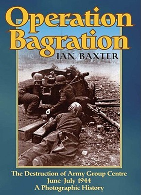 Operation Bagration: The Destruction of Army Group Centre June-July 1944: A Photographic History