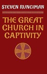 The Great Church in Captivity: A Study of the Patriarchate of Constantinople from the Eve of the Turkish Conquest to the Greek War of Independence