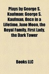 Plays By George S. Kaufman (Study Guide): George S. Kaufman, Once In A Lifetime, June Moon, The Royal Family, First Lady, The Dark Tower