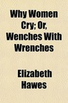Why Women Cry; Or, Wenches with Wrenches