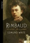 Rimbaud: The Double Life of a Rebel by Edmund White