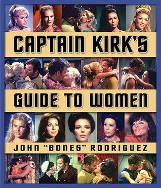 Captain Kirk's Guide to Women by Bones Rodriguez