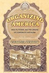 Organizing America: Wealth, Power, and the Origins of Corporate Capitalism