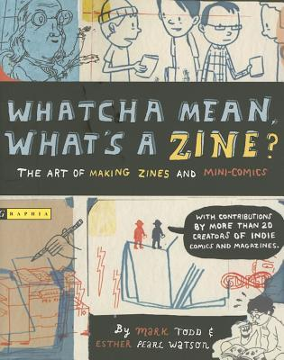 Whatcha Mean, What's a Zine? by Mark Todd
