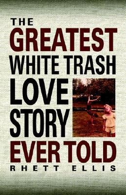 The Greatest White Trash Love Story Ever Told by Rhett Ellis
