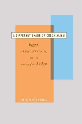 A Different Shade of Colonialism: Egypt, Great Britain, and the Mastery of the Sudan